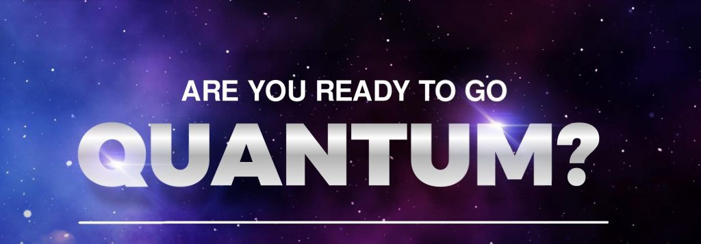 Are you ready to go Quantum?